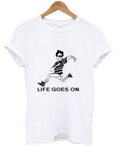 life goes on t shirt