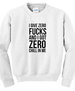 I give zero fucks and I got zero chill in me Sweatshirtt