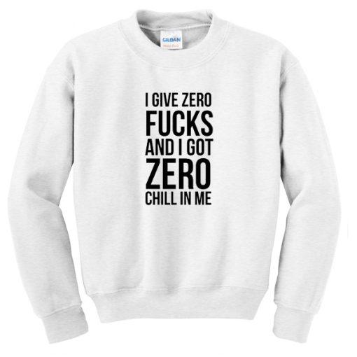 I give zero fucks and I got zero chill in me Sweatshirtt