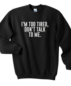 I'm too tired don't talk to me sweatshirt