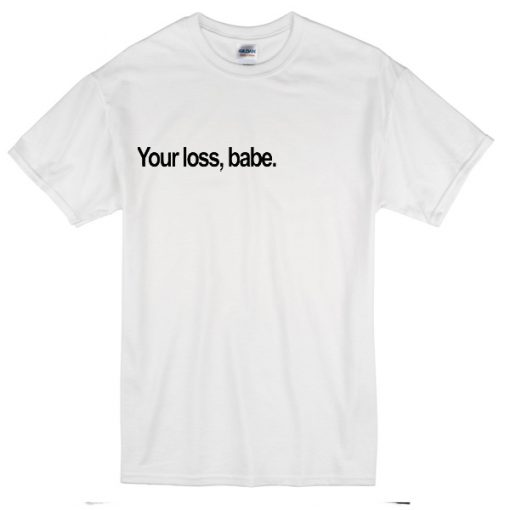 Your Loss,babe. T-shirt