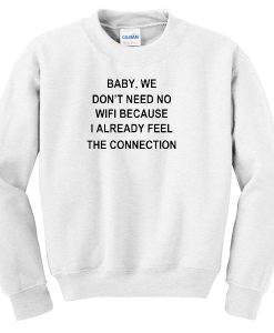 baby , we don't nedd no wifi sweatshirt