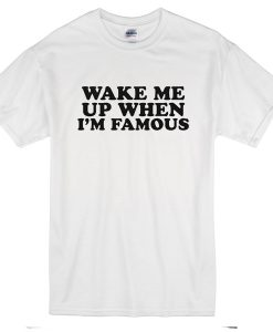 wake me up when am famous T-Shirt