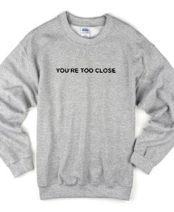 you're too close sweatshirt