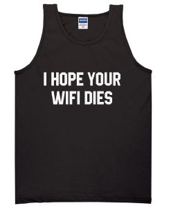 I hope your wifi dies Tanktop