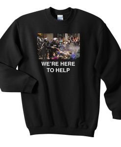 We're here to help sweatshirt