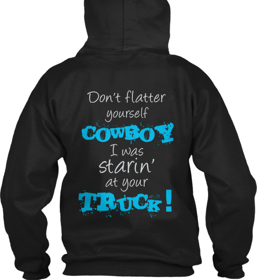 new styles d4b0b dc182 don't flatter yourself cowboy I was staring at your truck Back Hoodie