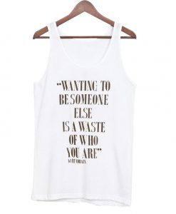 wanting to be someone else is awaste of who you are Tanktop