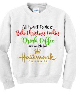 All i want to do is bake christmas cookies Sweatshirt