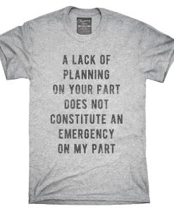 A Lack Of Planning On Your Part Does Not Constitute An Emergency On My Part T-Shirt