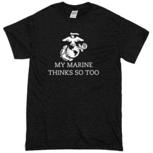 My Marine Thinks So Too T-shirt