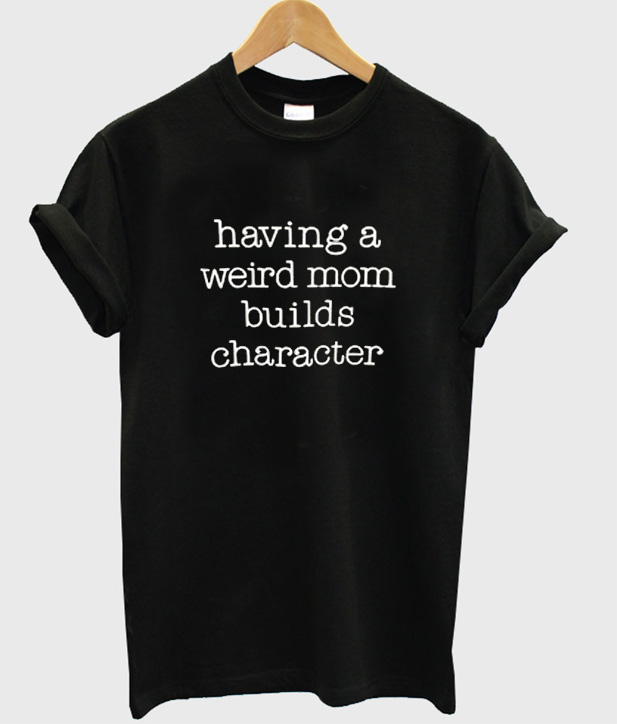d53e59ac Having a Weird Mom Builds Character T-Shirt