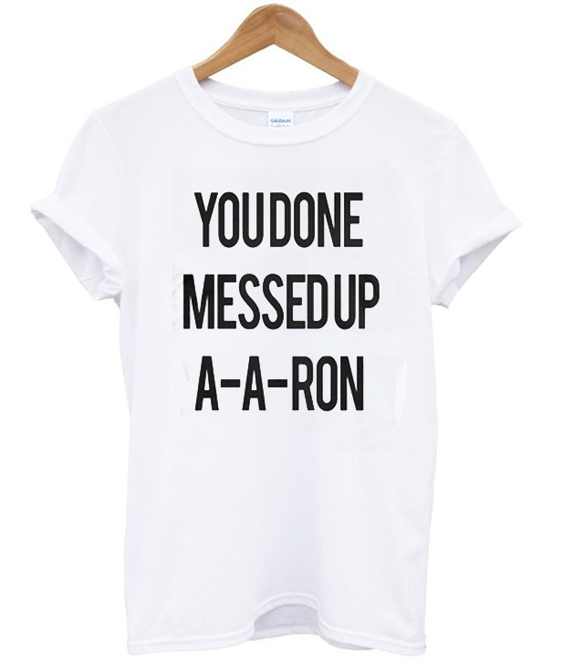 0075dff9 You Done Messedup A-A-RON T-Shirt