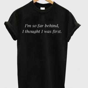 I'm So Far Behind I Thought I Was First T-Shirt