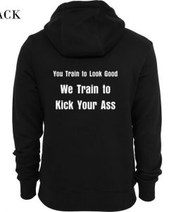 You Train To Look Good We Train To Kick Your Ass Hoodie