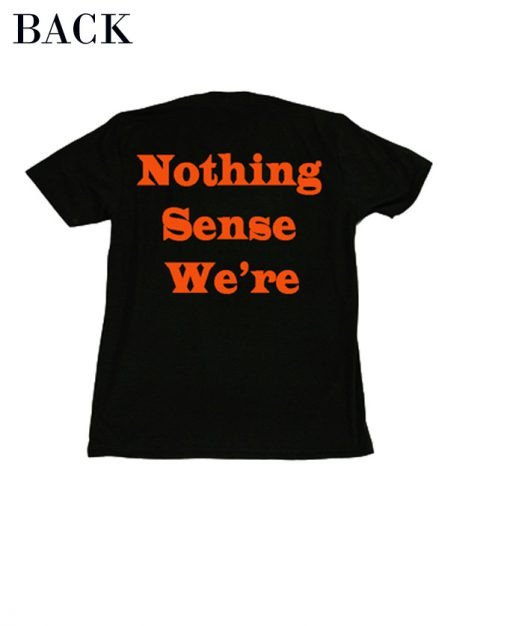 Nothing Sense We're T-Shirt