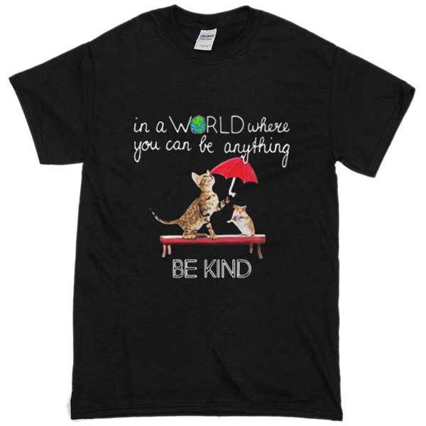 In A World Where You Can Be Anything Cat And Mouse Be Kind T-Shirt